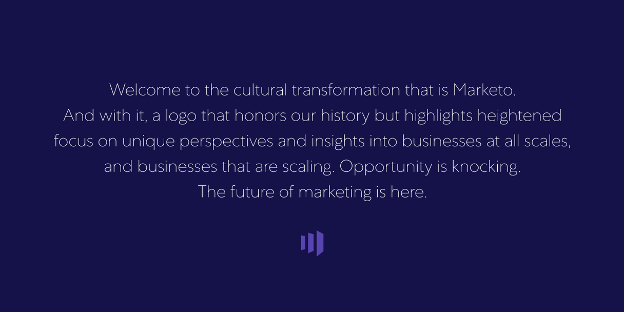 """Welcome to the cultural transformation that is Marketo. And with it, a logo that honors our history but highlights heightened focus on unique perspectives and insights into businesses at all scales, and business that are scaling. Opportunity is knocking. The future of marketing is here."""